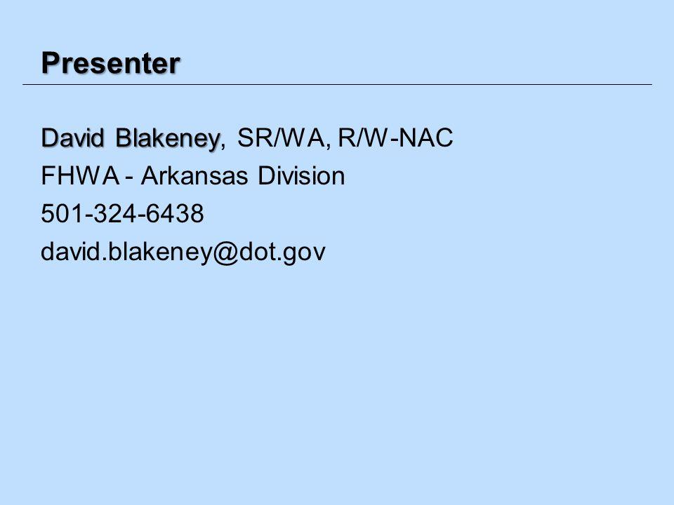 Presenter David Blakeney David Blakeney, SR/WA, R/W-NAC FHWA - Arkansas Division 501-324-6438 david.blakeney@dot.gov