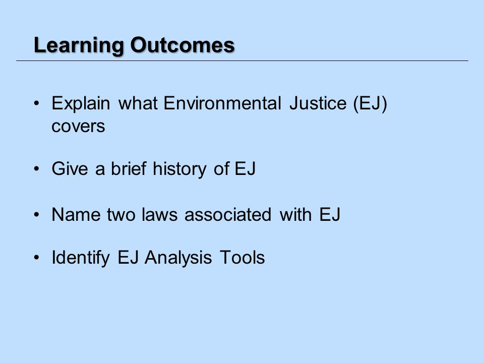 Learning Outcomes Explain what Environmental Justice (EJ) covers Give a brief history of EJ Name two laws associated with EJ Identify EJ Analysis Tool