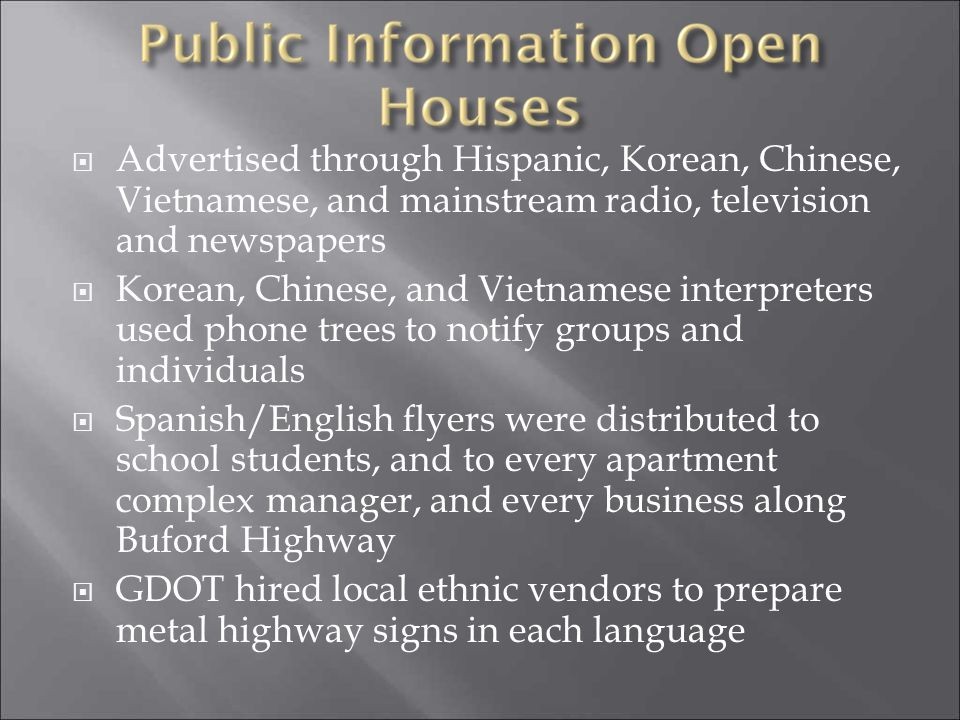 Advertised through Hispanic, Korean, Chinese, Vietnamese, and mainstream radio, television and newspapers Korean, Chinese, and Vietnamese interpreters used phone trees to notify groups and individuals Spanish/English flyers were distributed to school students, and to every apartment complex manager, and every business along Buford Highway GDOT hired local ethnic vendors to prepare metal highway signs in each language