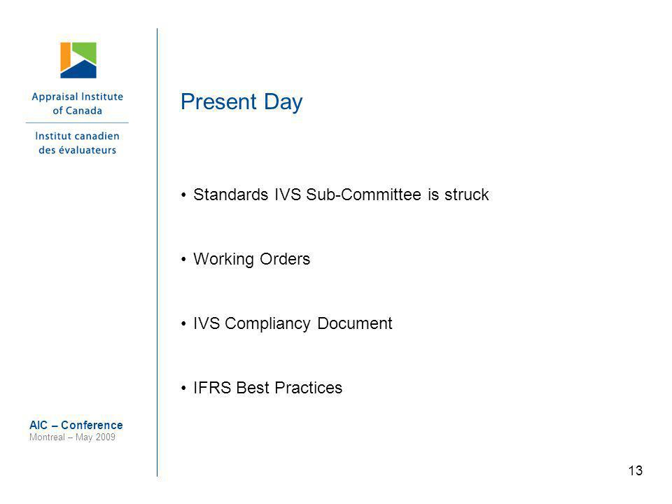 13 AIC – Conference Montreal – May 2009 Present Day Standards IVS Sub-Committee is struck Working Orders IVS Compliancy Document IFRS Best Practices