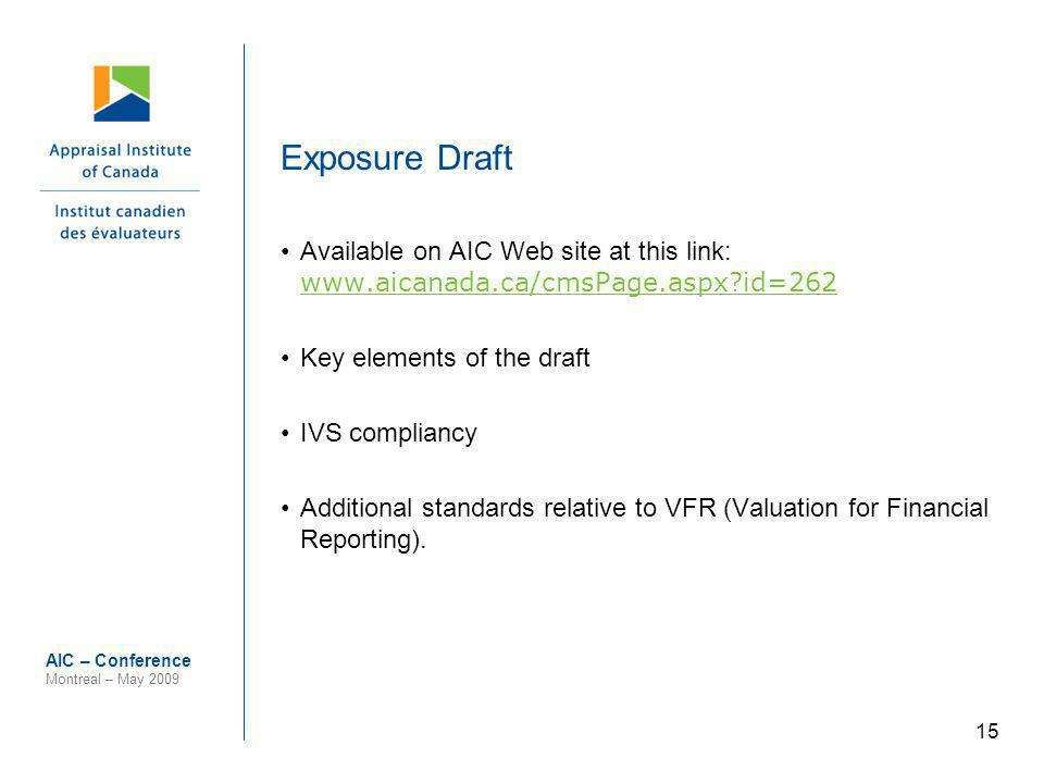 15 AIC – Conference Montreal – May 2009 Exposure Draft Available on AIC Web site at this link: www.aicanada.ca/cmsPage.aspx?id=262 www.aicanada.ca/cmsPage.aspx?id=262 Key elements of the draft IVS compliancy Additional standards relative to VFR (Valuation for Financial Reporting).