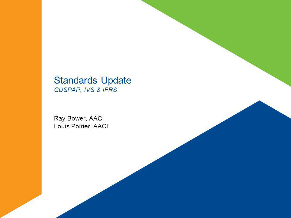 Standards Update CUSPAP, IVS & IFRS Ray Bower, AACI Louis Poirier, AACI