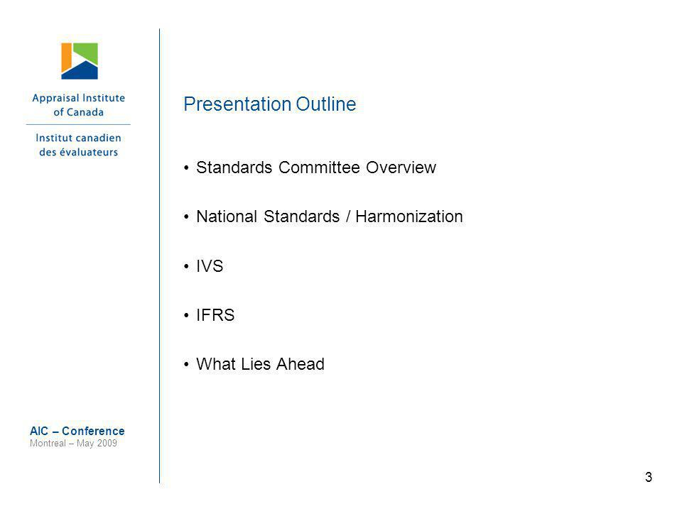 3 AIC – Conference Montreal – May 2009 Presentation Outline Standards Committee Overview National Standards / Harmonization IVS IFRS What Lies Ahead