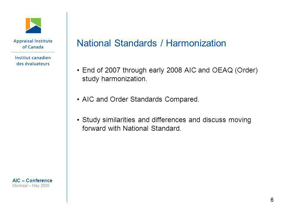 6 AIC – Conference Montreal – May 2009 National Standards / Harmonization End of 2007 through early 2008 AIC and OEAQ (Order) study harmonization. AIC
