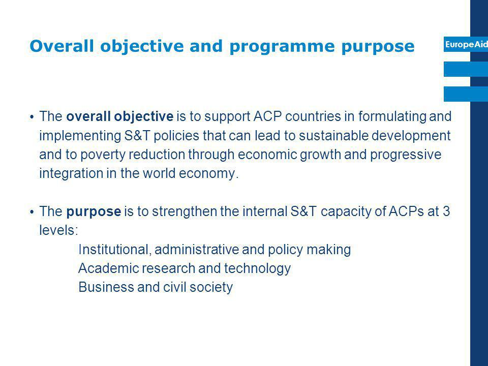 EuropeAid Overall objective and programme purpose The overall objective is to support ACP countries in formulating and implementing S&T policies that