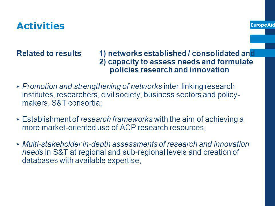 EuropeAid Activities Related to result 3) increased capacity & incentives to prepare proposals Establishment or consolidation of intra ACP advisory or observatory bodies on research and innovation in order to collect, share and analyze information on the latest developments in S&T and their potential applications and provide advice to policy makers and other relevant S&T stakeholders; Definition and implementation of technical instruments: designing tax incentives for firms engaged with universities and research institutions, review and strengthening of legislation relating to property rights, etc; Benchmarking good practices and designing models of research instruments in order to promote the best modalities of industry- academia links and co-operation.