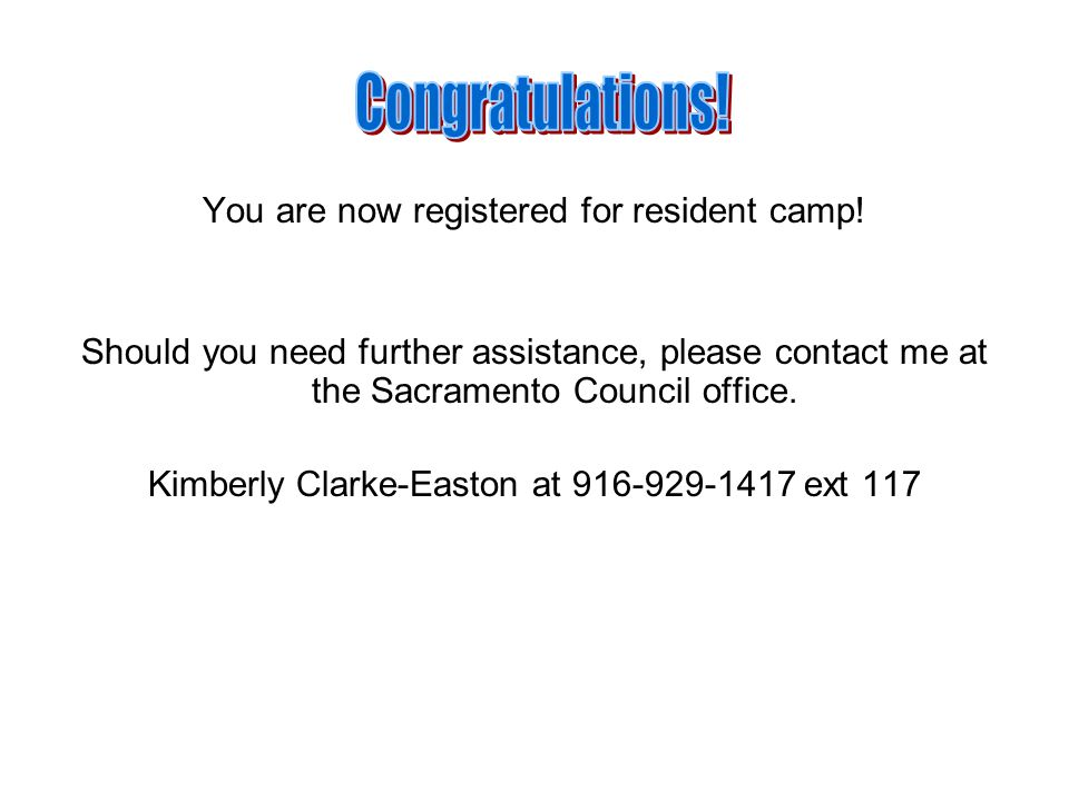 You are now registered for resident camp! Should you need further assistance, please contact me at the Sacramento Council office. Kimberly Clarke-East