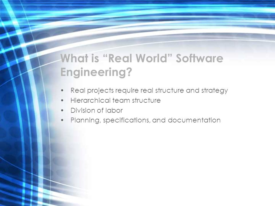 What is Real World Software Engineering? Real projects require real structure and strategy Hierarchical team structure Division of labor Planning, spe