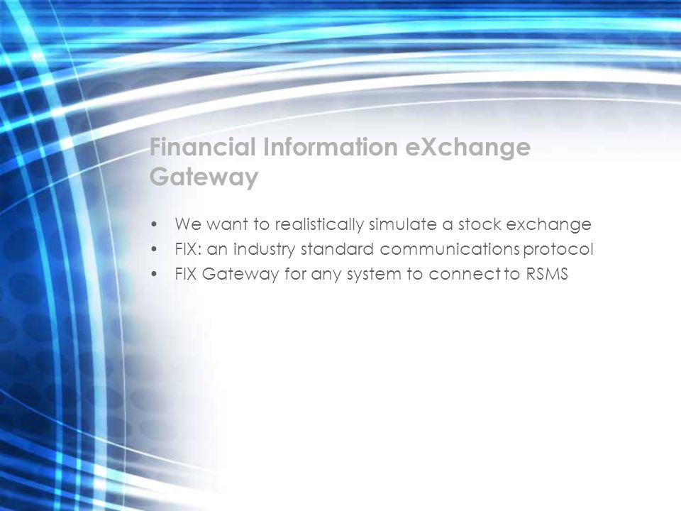 Financial Information eXchange Gateway We want to realistically simulate a stock exchange FIX: an industry standard communications protocol FIX Gatewa