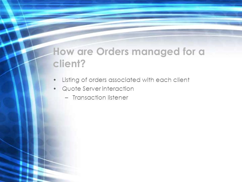 How are Orders managed for a client? Listing of orders associated with each client Quote Server interaction –Transaction listener
