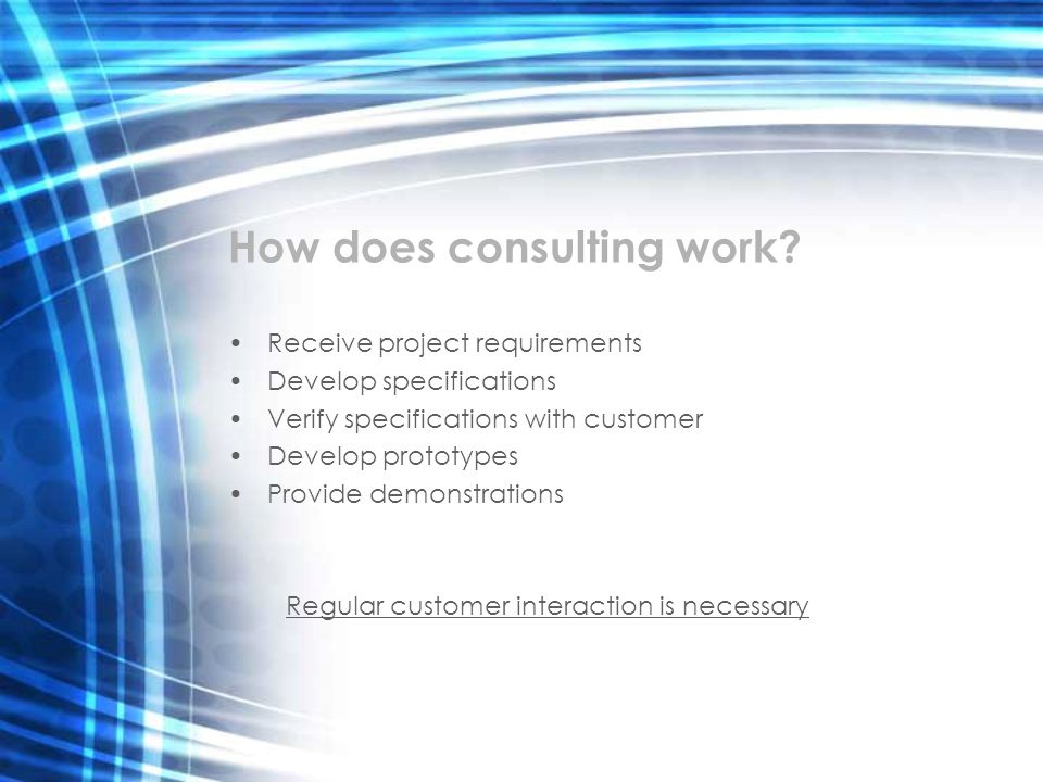 How does consulting work? Receive project requirements Develop specifications Verify specifications with customer Develop prototypes Provide demonstra