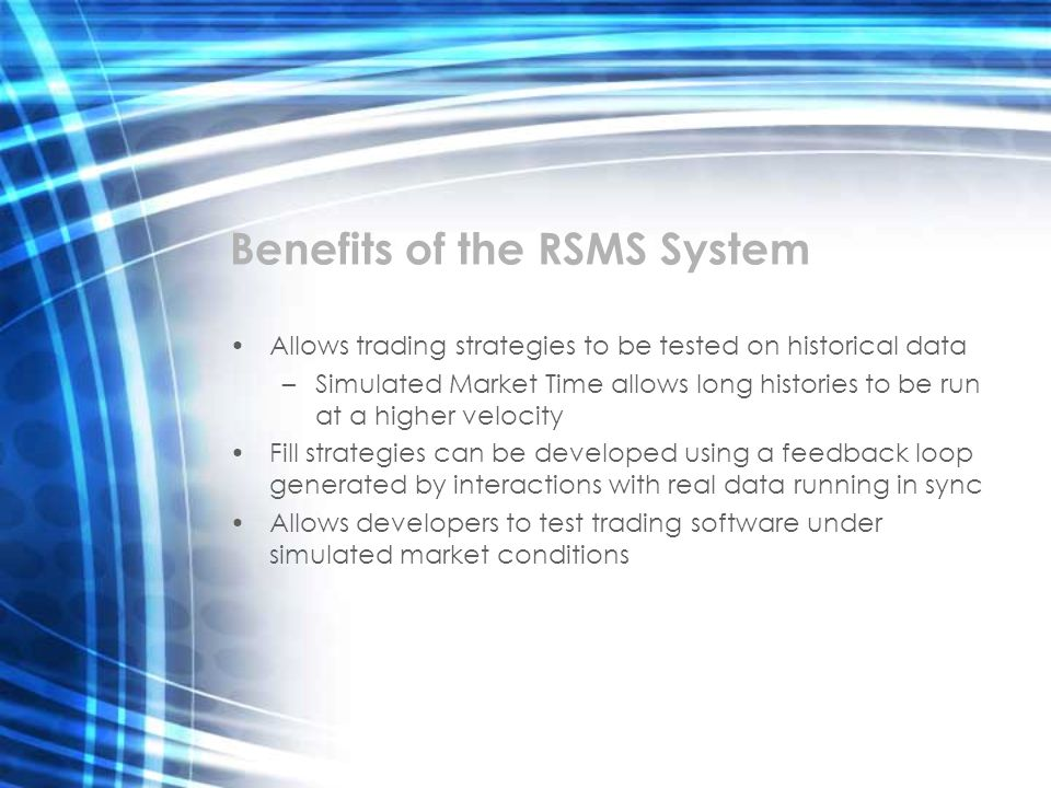 Benefits of the RSMS System Allows trading strategies to be tested on historical data –Simulated Market Time allows long histories to be run at a high