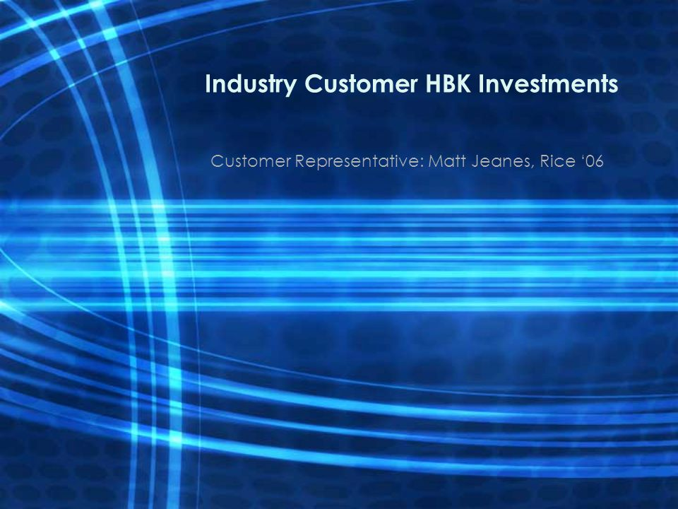 Industry Customer HBK Investments Customer Representative: Matt Jeanes, Rice 06