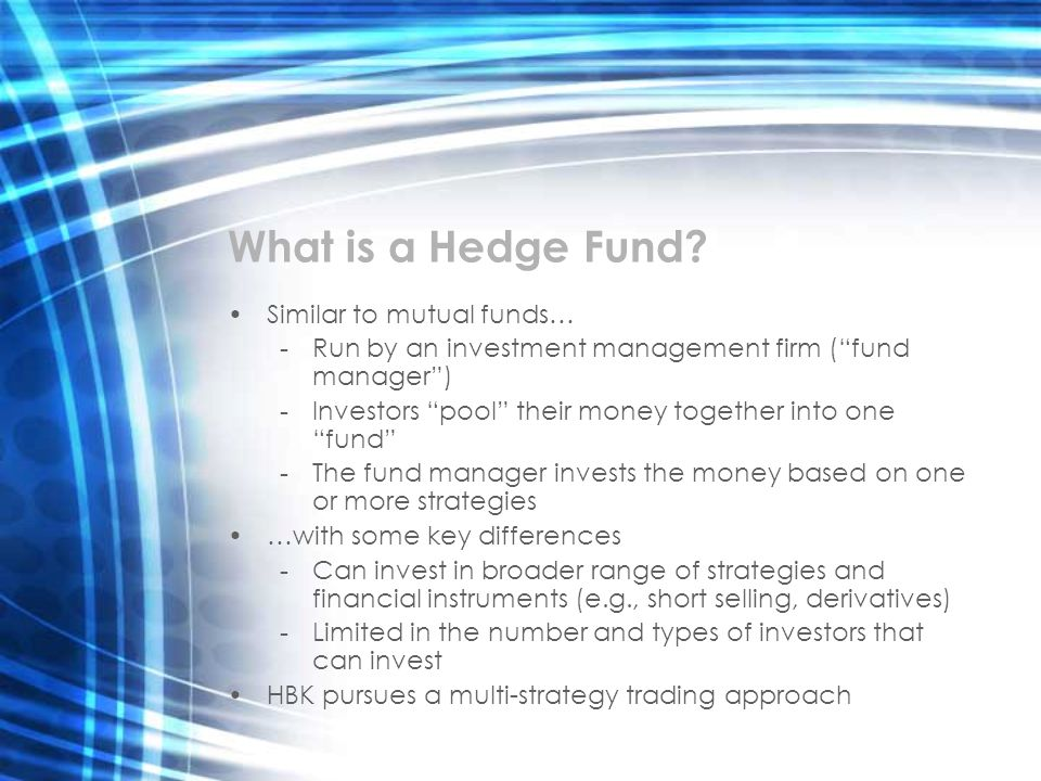 What is a Hedge Fund? Similar to mutual funds… - Run by an investment management firm (fund manager) - Investors pool their money together into one fu