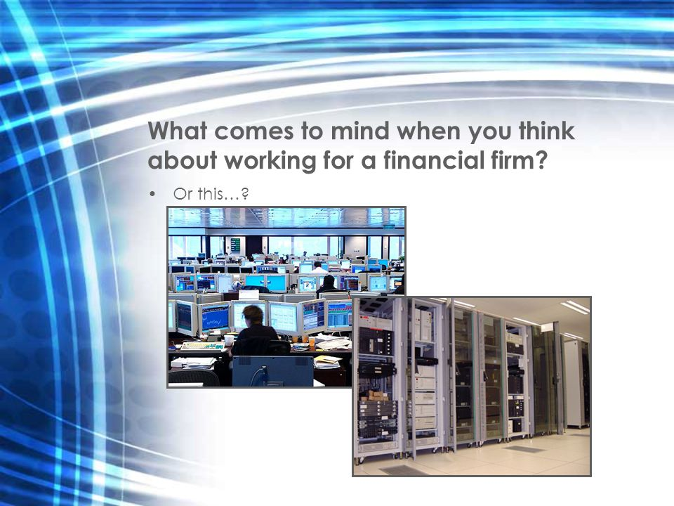 What comes to mind when you think about working for a financial firm? Or this…?