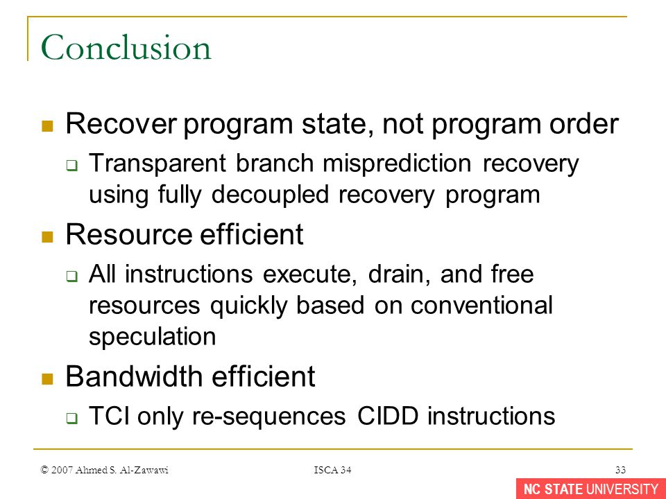 NC STATE UNIVERSITY Conclusion Recover program state, not program order Transparent branch misprediction recovery using fully decoupled recovery program Resource efficient All instructions execute, drain, and free resources quickly based on conventional speculation Bandwidth efficient TCI only re-sequences CIDD instructions © 2007 Ahmed S.