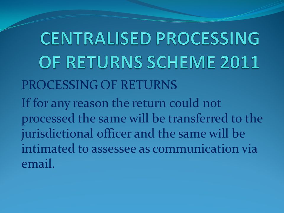 PROCESSING OF RETURNS The returns are processed after considering TDS/TCS and after verification of payment of taxes, intimations are generated and se