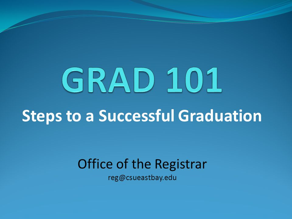 Steps to a Successful Graduation Office of the Registrar reg@csueastbay.edu