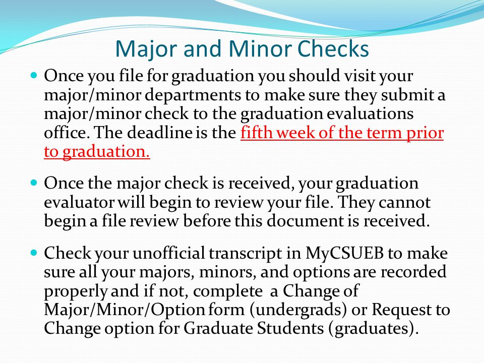 Major and Minor Checks Once you file for graduation you should visit your major/minor departments to make sure they submit a major/minor check to the graduation evaluations office.