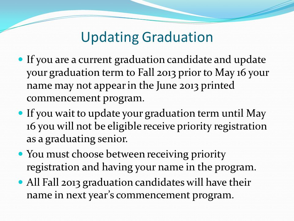 Updating Graduation If you are a current graduation candidate and update your graduation term to Fall 2013 prior to May 16 your name may not appear in the June 2013 printed commencement program.