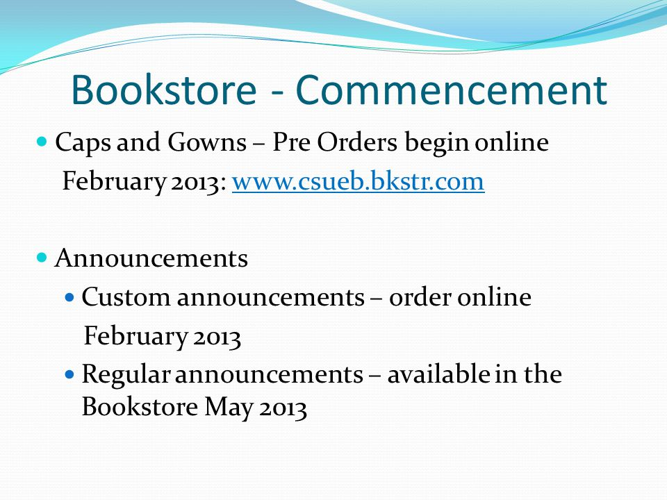 Bookstore - Commencement Caps and Gowns – Pre Orders begin online February 2013: www.csueb.bkstr.comwww.csueb.bkstr.com Announcements Custom announcements – order online February 2013 Regular announcements – available in the Bookstore May 2013