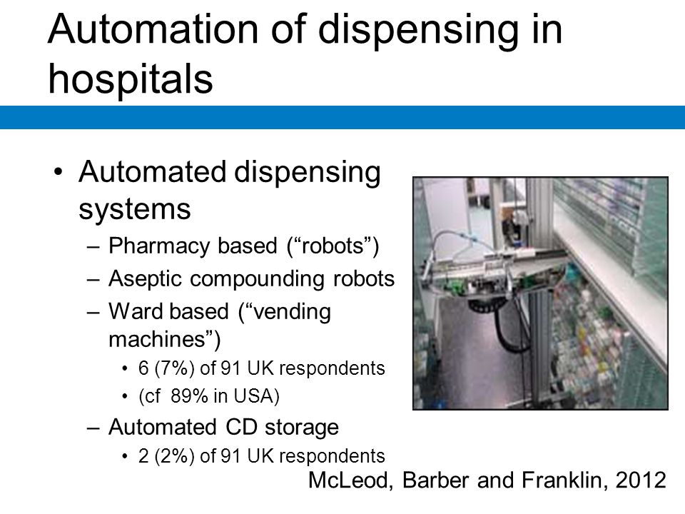 Automation of dispensing in hospitals Automated dispensing systems –Pharmacy based (robots) –Aseptic compounding robots –Ward based (vending machines) 6 (7%) of 91 UK respondents (cf 89% in USA) –Automated CD storage 2 (2%) of 91 UK respondents McLeod, Barber and Franklin, 2012