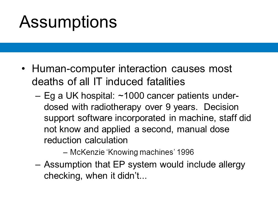 Assumptions Human-computer interaction causes most deaths of all IT induced fatalities –Eg a UK hospital: ~1000 cancer patients under- dosed with radiotherapy over 9 years.