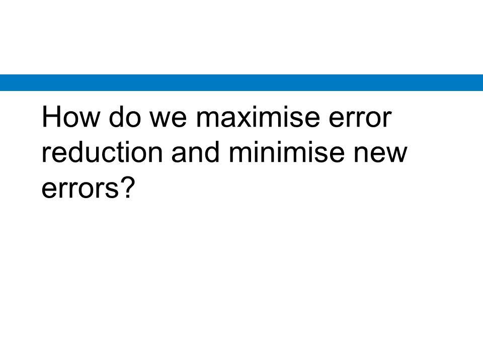 How do we maximise error reduction and minimise new errors