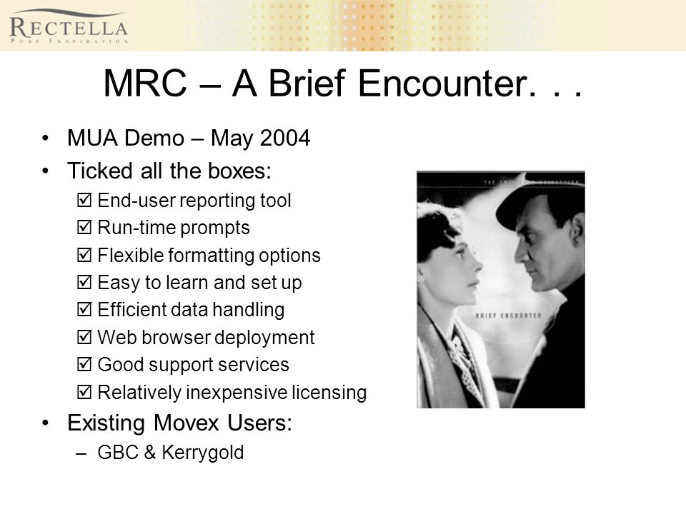 MRC – A Brief Encounter... MUA Demo – May 2004 Ticked all the boxes: End-user reporting tool Run-time prompts Flexible formatting options Easy to lear