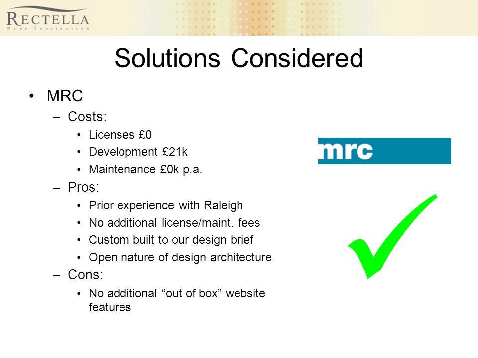 Solutions Considered MRC –Costs: Licenses £0 Development £21k Maintenance £0k p.a. –Pros: Prior experience with Raleigh No additional license/maint. f