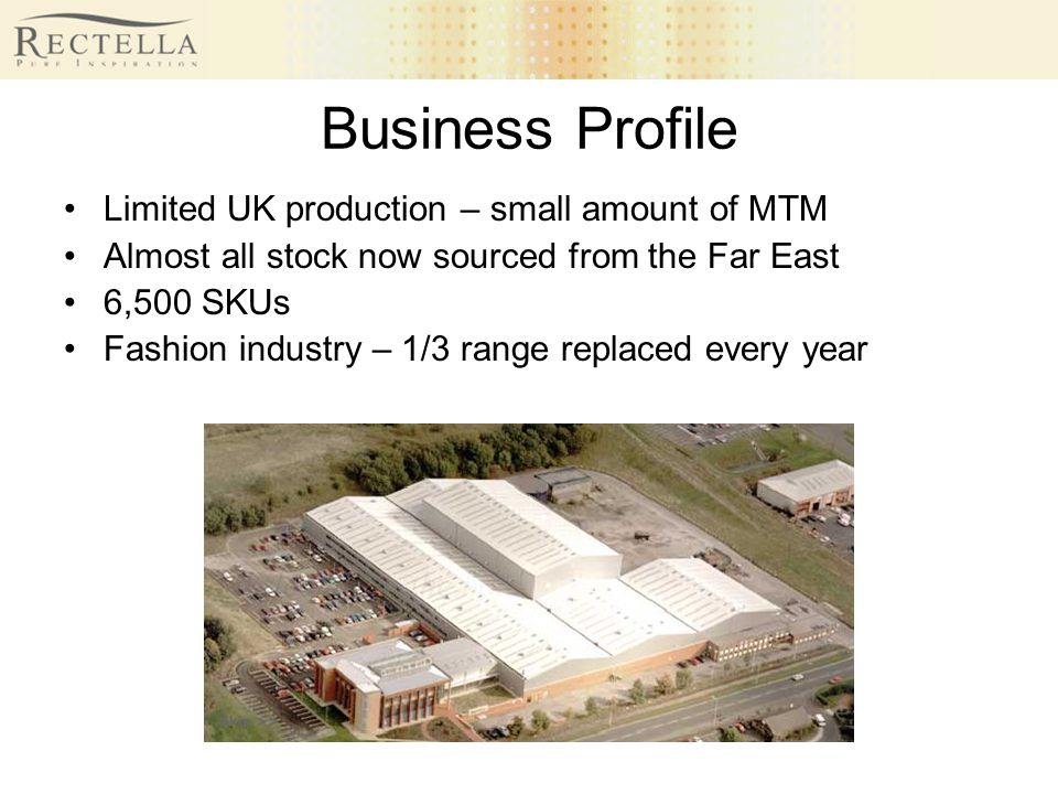 Business Profile Limited UK production – small amount of MTM Almost all stock now sourced from the Far East 6,500 SKUs Fashion industry – 1/3 range re
