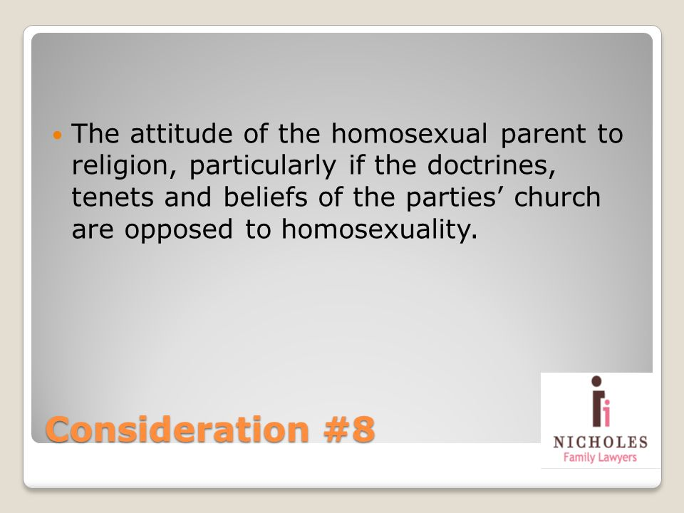 Consideration #8 The attitude of the homosexual parent to religion, particularly if the doctrines, tenets and beliefs of the parties church are oppose