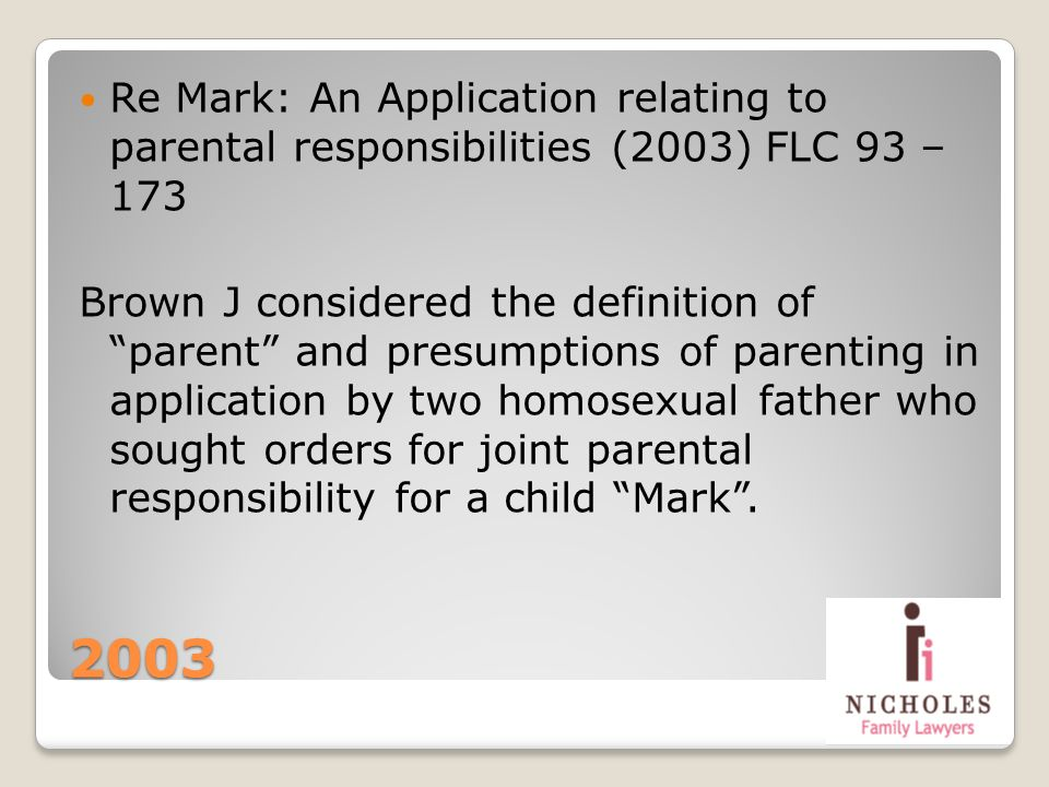 2003 Re Mark: An Application relating to parental responsibilities (2003) FLC 93 – 173 Brown J considered the definition of parent and presumptions of