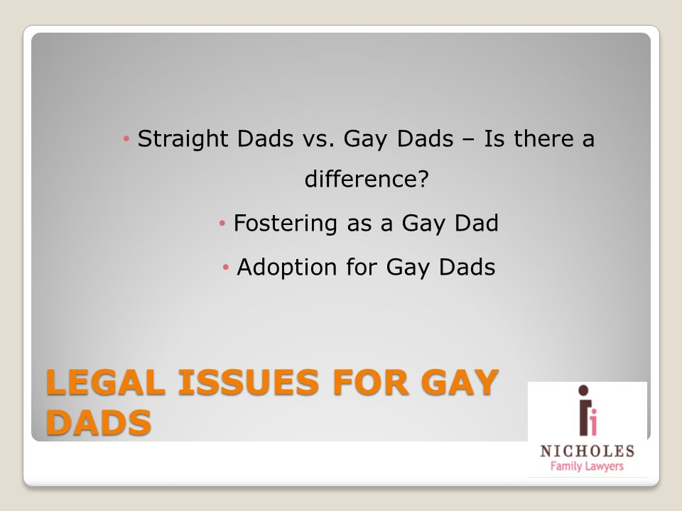 LEGAL ISSUES FOR GAY DADS Straight Dads vs. Gay Dads – Is there a difference? Fostering as a Gay Dad Adoption for Gay Dads