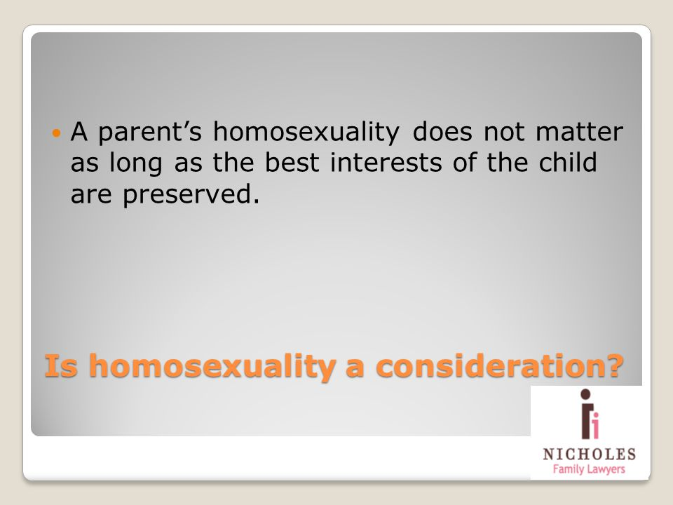 Is homosexuality a consideration? A parents homosexuality does not matter as long as the best interests of the child are preserved.