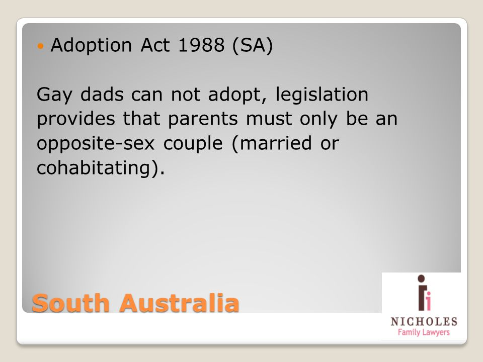 South Australia Adoption Act 1988 (SA) Gay dads can not adopt, legislation provides that parents must only be an opposite-sex couple (married or cohab
