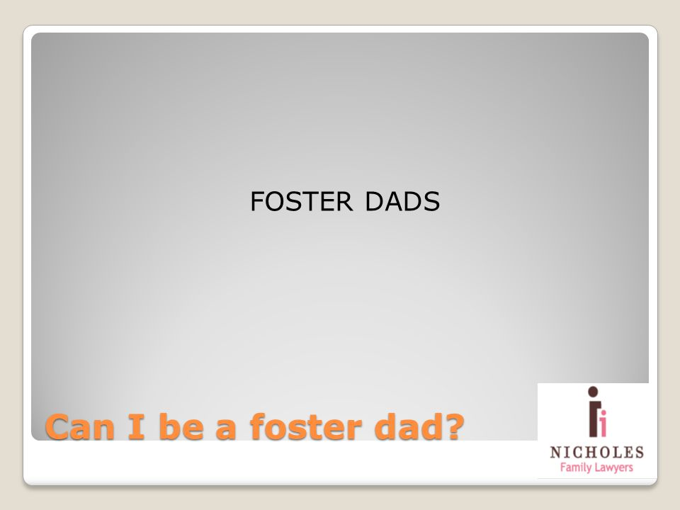 Can I be a foster dad? FOSTER DADS