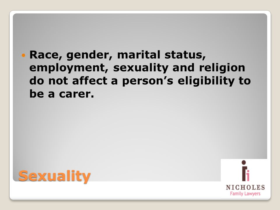Sexuality Race, gender, marital status, employment, sexuality and religion do not affect a persons eligibility to be a carer.