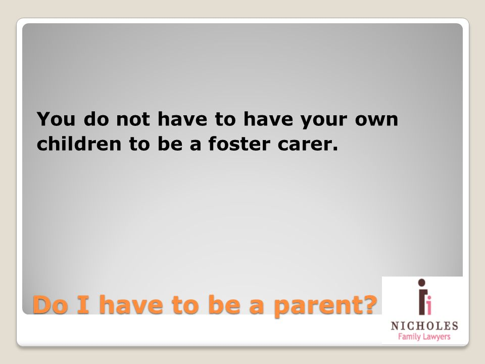 Do I have to be a parent? You do not have to have your own children to be a foster carer.