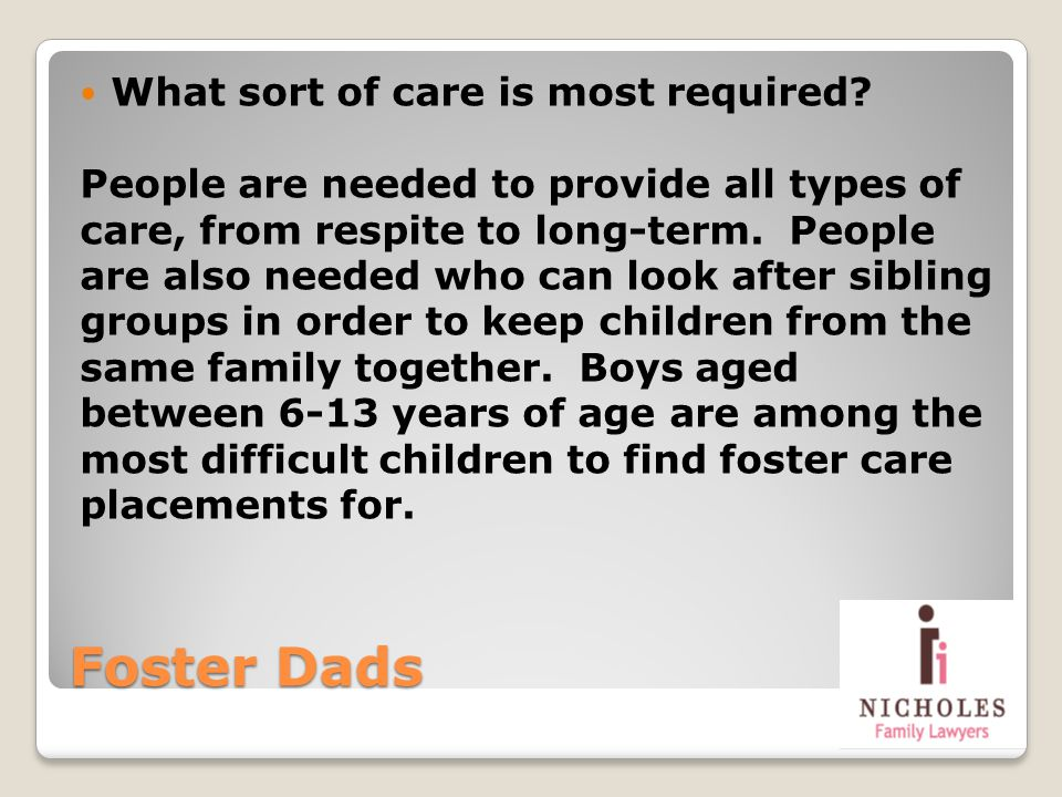 Foster Dads What sort of care is most required? People are needed to provide all types of care, from respite to long-term. People are also needed who