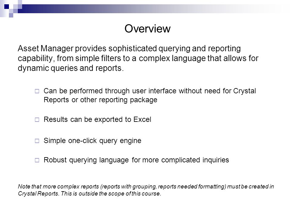 Overview Asset Manager provides sophisticated querying and reporting capability, from simple filters to a complex language that allows for dynamic queries and reports.