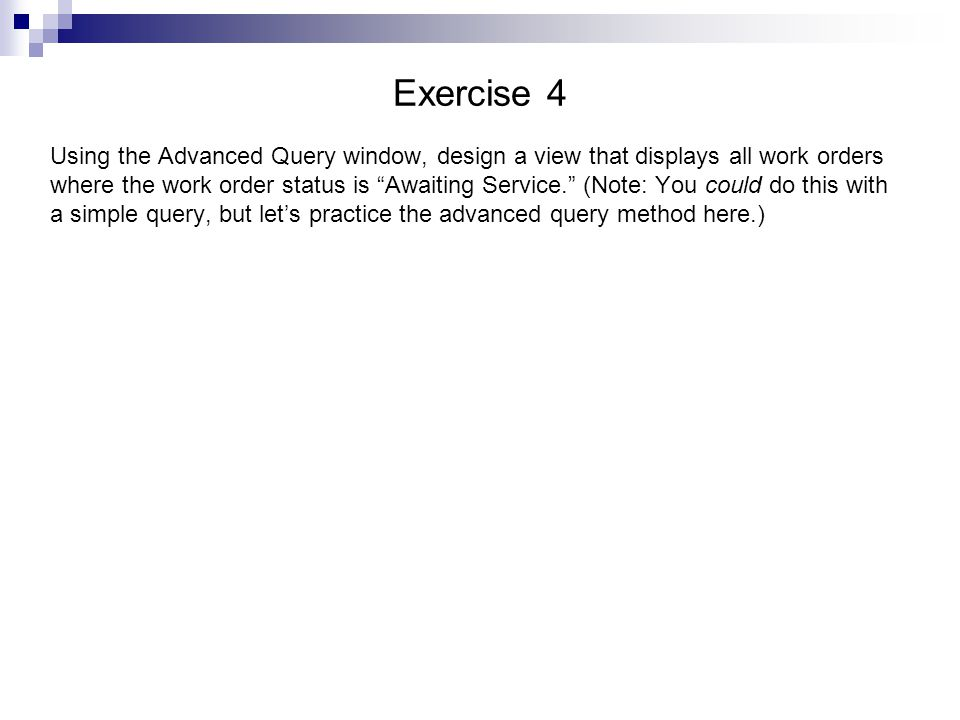 Exercise 4 Using the Advanced Query window, design a view that displays all work orders where the work order status is Awaiting Service.