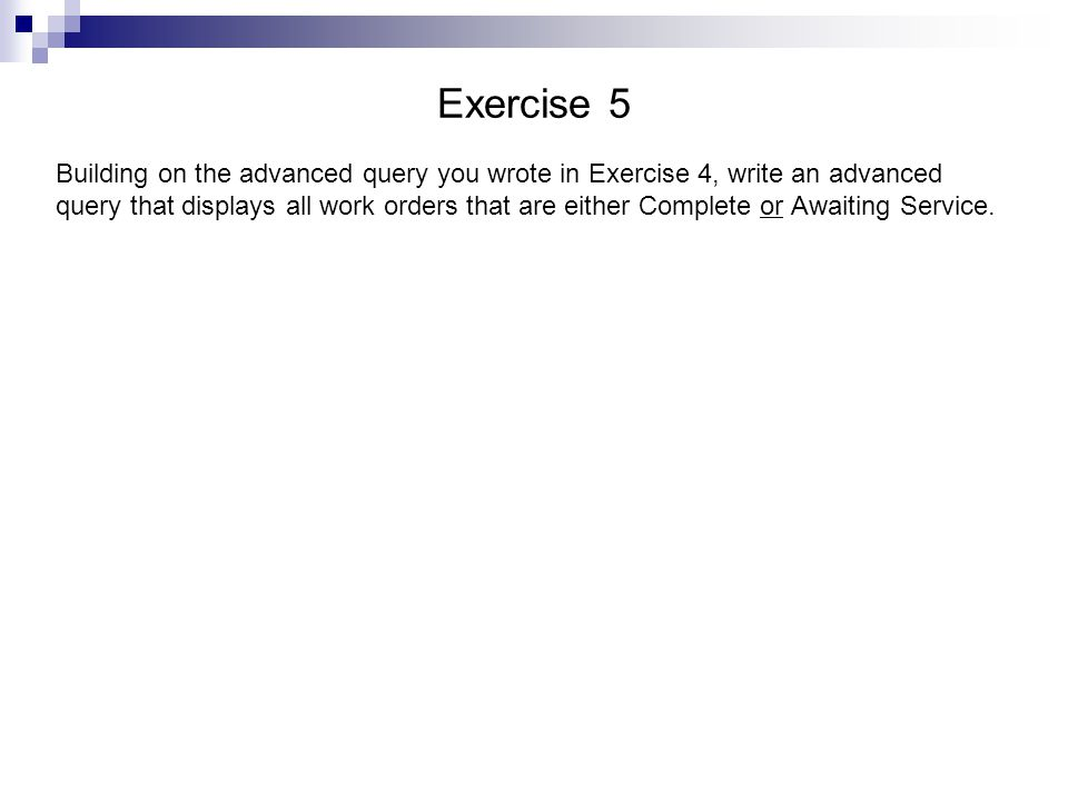 Exercise 5 Building on the advanced query you wrote in Exercise 4, write an advanced query that displays all work orders that are either Complete or Awaiting Service.