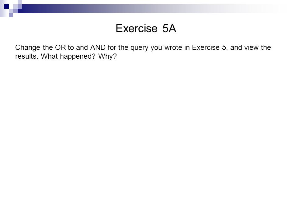 Exercise 5A Change the OR to and AND for the query you wrote in Exercise 5, and view the results. What happened? Why?