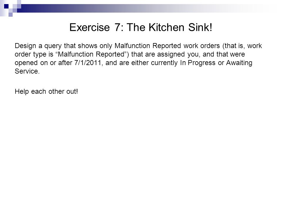 Exercise 7: The Kitchen Sink! Design a query that shows only Malfunction Reported work orders (that is, work order type is Malfunction Reported) that