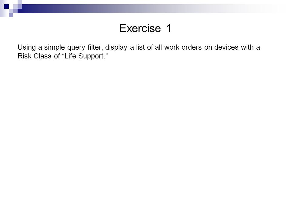 Exercise 1 Using a simple query filter, display a list of all work orders on devices with a Risk Class of Life Support.