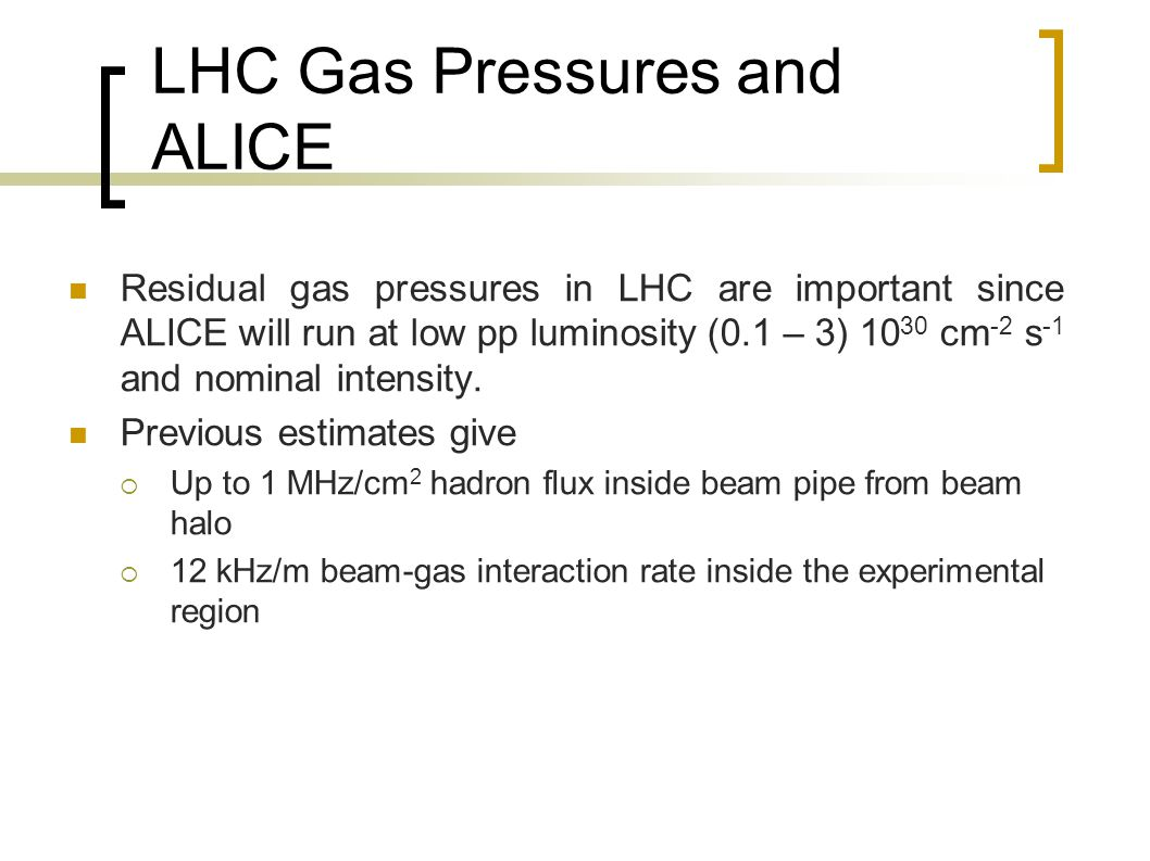 LHC Gas Pressures and ALICE Residual gas pressures in LHC are important since ALICE will run at low pp luminosity (0.1 – 3) 10 30 cm -2 s -1 and nominal intensity.