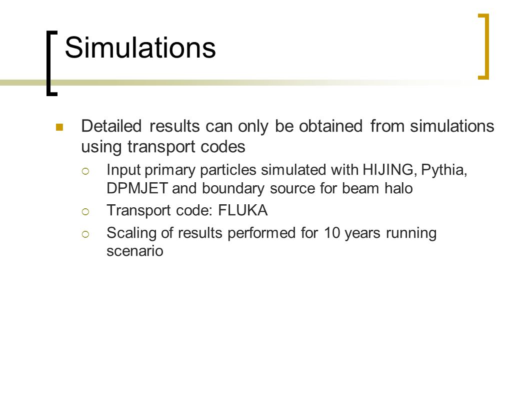 Simulations Detailed results can only be obtained from simulations using transport codes Input primary particles simulated with HIJING, Pythia, DPMJET and boundary source for beam halo Transport code: FLUKA Scaling of results performed for 10 years running scenario