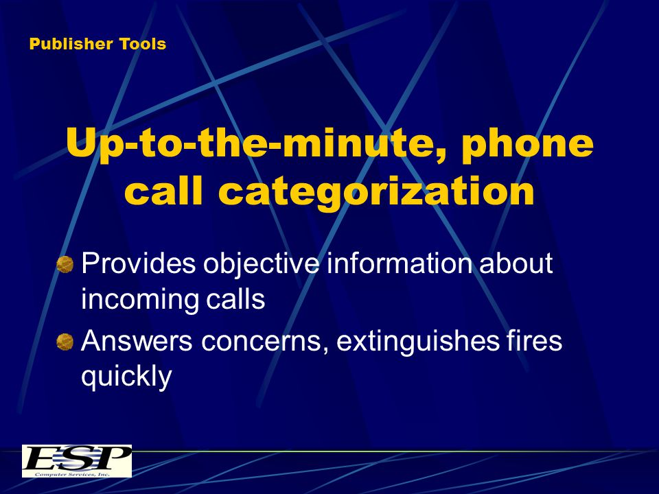 Up-to-the-minute, phone call categorization Provides objective information about incoming calls Answers concerns, extinguishes fires quickly Publisher Tools