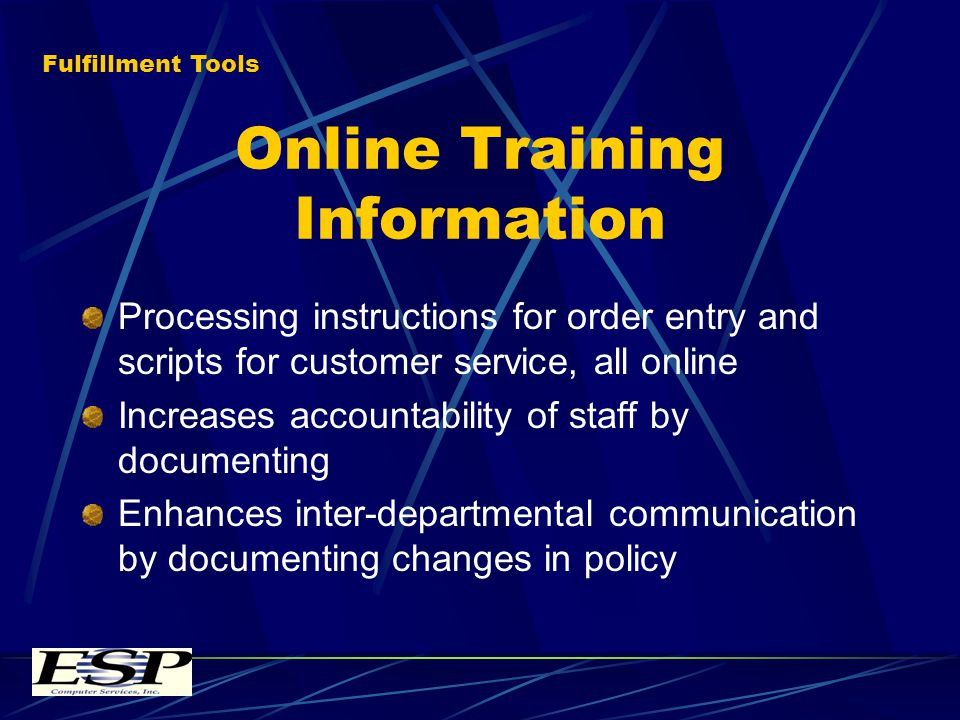 Online Training Information Processing instructions for order entry and scripts for customer service, all online Increases accountability of staff by documenting Enhances inter-departmental communication by documenting changes in policy Fulfillment Tools